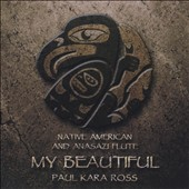 Paul Kara Ross: Native American & Anasazi Flute: My Beautiful