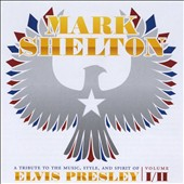 Mark Shelton: A Tribute to the Music, Style, and Spirit of Elvis Presley, Vols. I & II