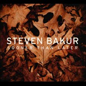 Steven Bakur: Sooner Than Later [Digipak]