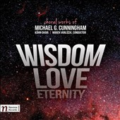 Wisdom, Love, Eternity: Choral Works fo Michael G. Cunningham