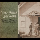 Wade Bowen: Then Sings My Soul: Songs for My Mother [Digipak] *