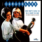 The Caravelles: You Don't Have to Be a Baby to Cry: The Complete Caravelles 1963-1968 *