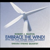 Robert J. Martin: Embrace the Wind! - Myth, Art, Play, Culture, Spirit and Energy / Enkidu String Quartet