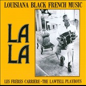 The Lawtell Playboys/Les Freres Carriere/Carriere Brothers: La La: Louisiana Black French Music