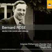 Bernard Rose (1916-1996): Music for Choir and Organ / Estonian Phil. Chamber Choir, Gregory Rose; Ene Salumae, organ