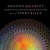 Kronos Quartet: Sunrise of the Planetary Dream Collector: Music of Terry Riley *