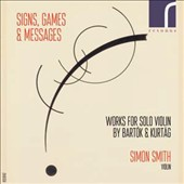 György Kurtág (b.1926): Signs, Games & Messages; Béla Bartók (1881-1945): Sonata for Solo Violin / Simon Smith, violin