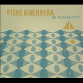 Fiske And Herrera: Till The Sea Disappears [Digipak]