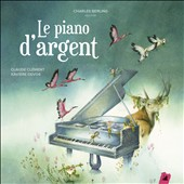 Le  Piano dÆArgent (Money piano): A Musical Tale by Claude Clement (b.1946) / Charles Berling, voice; Alexandre Tharaud, Javier Perianes, Frank Braley, Kristian Bezuidenhout, piano