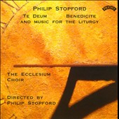 Philip Stopford: Te Deum; Benedicte; Music for the Liturgy / Ecclesium Choir, Philip Stopford