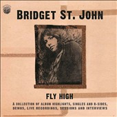 Bridget St. John (U.K.): Fly High: A Collection of Album Highlights, Singles and B-Sides, Demos, Live Recordings, Sessions and Interviews *