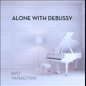 Alone with Debussy - Suite Bergamasque; 2 Arabesques; Ballade; Pour le Piano et al. / ryo Yanagitani