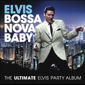 Elvis Presley: Bossa Nova Baby: The Ultimate Elvis Presley Party Album *