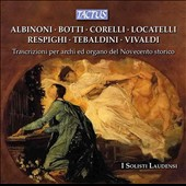 Transcriptions for Strings & Organ of music by Respighi, Corelli, Tebaldini, Vivaldi, Locatelli, Albinoni, Botti / I Solisti Laudensi