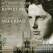 If I Should Die: War Sonnets of Rupert Brooke with music by Mike Read, arr. by Ralph Allwood / Kings College Choir and Eton College Chapel Choir