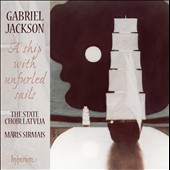 Choral Music of Gabriel Jackson: A Ship with Unfurled Sails / State Choir Latvija