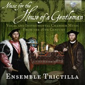 Music for the House of a Gentleman, Vocal & Instrumental Chamber Music from the 16th Century by Mayone, Mainerio, Spinacino, di Lasso, Taeggio, Francesco da Milano, Arcadelt, Verdelot, Ruffo et al. / Trictilla Ens.