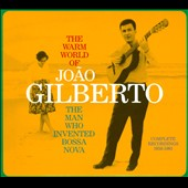 Joao Gilberto: The Warm World of Joao Gilberto: The Man Who Invented Bossa Nova: Complete Recordings 1958-1961 [Digipak]