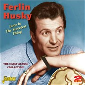 Ferlin Husky: Love Is The Sweetest Thing: The Early Album Collection