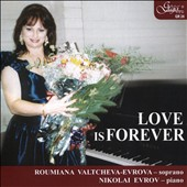 Love is Forever - Brahsm: Four Songs; Beethoven: Lieder, Op. 48; Rachmaninov: Four Songs; Debussy: Trois chansons de Bilitis; Mussorgsky, Christoff / Roumiana Valtcheva-Evrova, soprano; Nikolai Evrov, piano