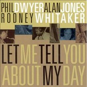 Phil Dwyer (Horn)/Alan Jones (Bass)/Dwyer/Jones/Whitaker/Rodney Whitaker/Alan Jones (Drums): Let Me Tell You About My Day