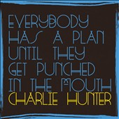Charlie Hunter (Guitar): Everybody Has a Plan Until They Get Punched in the Mouth *