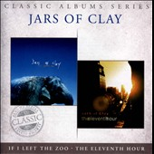 Jars of Clay: Classic Albums Series: If I Left the Zoo/Eleventh Hour *