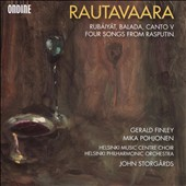 Rautavaara: Rubáiyát; Balada; Canto V; Four songs from Rasputin / Gerald Finley; Mika Pohjonen. Helsinki Music Centre Choir and PO, john Storgards