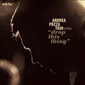 Andrea Pozza/Andrea Pozza Trio: Drop This Thing [Digipak] *