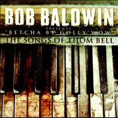 Bob Baldwin: Betcha by Golly Wow: The Songs of Thom Bell *