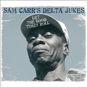 Sam Carr's Delta Jukes: Let the Good Times Roll