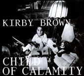 Kirby Brown: Child of Calamity [Digipak]