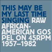 Various Artists: This May Be My Last Time Singing: Raw African-American Gospel on 45 RPM 1957-1982 [Digipak]
