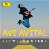 Between Worlds - Works by Bartok, Villa-Lobos, Piazzolla, de Falla, Bloch, Dvorak / Avi Avital, mandolin; Richard Galliano; Giora Feidman; Catrin Finch