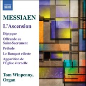 Olivier Messiaen (1908-1992): The Ascension; Diptych; Prelude; The Celestial Banquet; Offering to the Holy Sacrament; Apparition of the Eternal Church / Tom Winpenny, organ