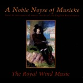 A Noble Noyse of Musicke: Vocal & Instrumental master works of the English Renaissance / Royal Wind Music