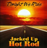 Jacked Up Hot Rod: Tonight We Ride
