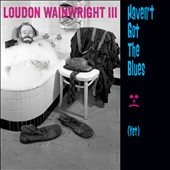 Loudon Wainwright III: Haven't Got the Blues (Yet)