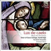 Lux de Caelo: Music for Christmas - European and English carols in settings by Praetorius, Bach, Mendelssohn, Schoenberg, Britten and Tavener / Choir of Clare College