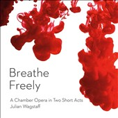 Julian Wagstaff (b.1970): Breathe Freely - A Chamber Opera for 3 singers & a piano trio in Two Short Acts / Laura Margaret Smith, Paul Curievici, Phil Gault