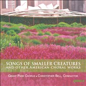 Songs of Smaller Creatures - American choral works by  Betinis, Kesselman, WhitacreGarrop, del Tredici, Rorem