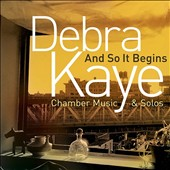 Debra Kaye (b.1950): And So It Begins - Chamber Music & Solos / various artists