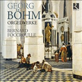 Georg B&#246;hm: Organ Works / Bernard Foccroulle, organ