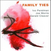 Gerald Cleaver/Ivo Perelman/Joe Morris (Guitar): Family Ties