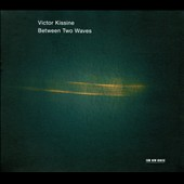 Victor Kissine: Between Two Waves; Duo; Barcarola / Gidon Kremer, Daniil Grishin, Giedre Dirvanauskaite, Andrius Zlabys, Andrei Pushkarev