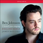 I Heard You Singing - English Songs by German, Whipp, Coates, Elgar, Sullivan, Stanford, Lehmann, Herbert, Vaughan williams et al. / Ben Johnson, tenor; James Baillieu, piano