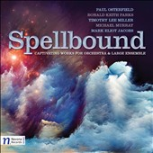 Spellbound: Captivating Works for Orchestra & Large Ensemble by Paul Osterfield, Ronald Keith Parks, Timothy Lee Miller; Michael Murray