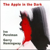 Gerry Hemingway/Ivo Perelman/Ivo Perelman & Gerry Hemingway: The  Apple in the Dark