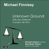 Michael Finnissy: Unknown Ground (1990); A propos de Nice; Critique of Judgement / Richard Jackson, baritone; New Music Players