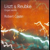 Liszt: Fantasia and Fugue S.259; Reubke: Sonata on the 94th Psalm / Robert Costin, organ